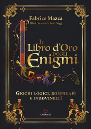 Il libro d'oro degli enigmi. Giochi logici, rompicapi e indovinelli - Fabrice Mazza | Thecosgala.com