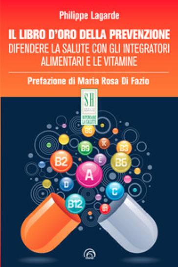 Il libro d'oro della prevenzione. Difendere la salute con gli integratori alimentari e le vitamine - Philippe Lagarde | Ericsfund.org