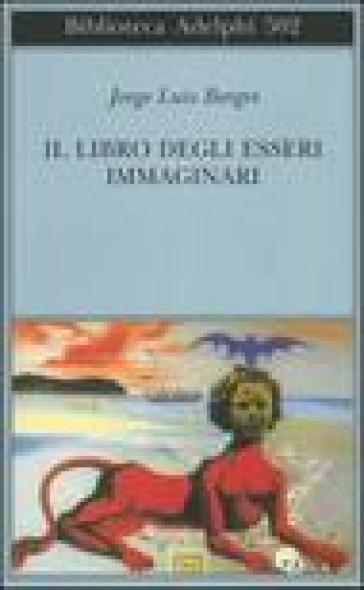 Il libro degli esseri immaginari - Jorge Luis Borges |
