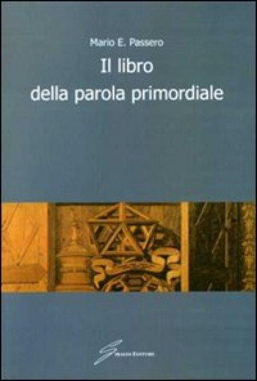 Il libro della parola primordiale - Mario E. Passero | Kritjur.org