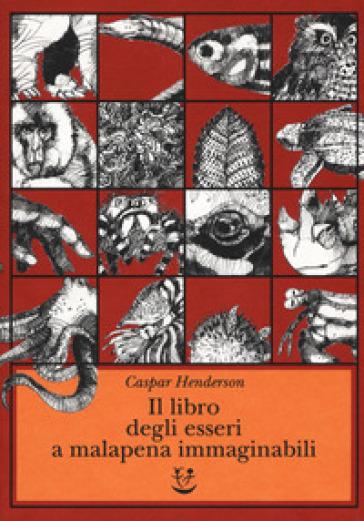 Il libro degli esseri a malapena immaginabili - Caspar Henderson | Thecosgala.com