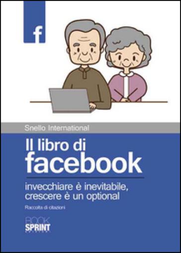 Il libro di facebook. Invecchiare è inevitabile, crescere è un optional. Raccolta di citazioni - Snello International   Kritjur.org