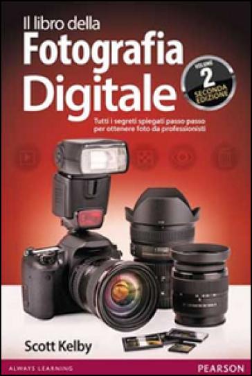 Il libro della fotografia digitale. Tutti i segreti spiegati passo passo per ottenere foto da professionisti. 2. - Scott Kelby  