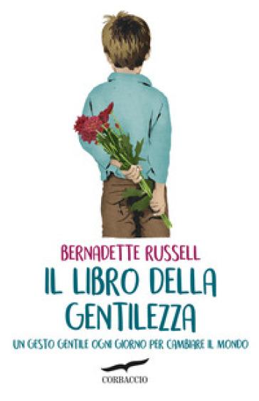 Il libro della gentilezza. Un gesto gentile ogni giorno per cambiare il mondo - Bernadette Russell |