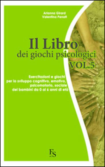 Il libro dei giochi psicologici. 5.Esercitazioni e giochi per lo sviluppo cognitivo, emotivo, psicomotorio, sociale dei bambini da 0 a 6 anni di età