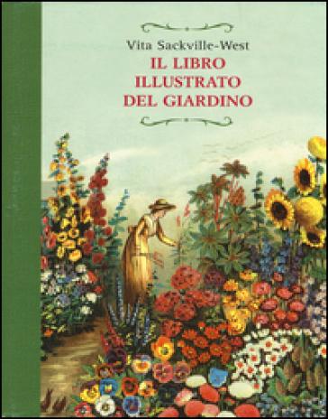 Il libro illustrato del giardino. Ediz. illustrata - Vita Sackville-West | Jonathanterrington.com