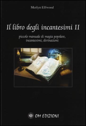Il libro degli incantesimi. Piccolo manuale di magia popolare, incantesimi, divinazioni. 2. - Merlyn Elfwood | Ericsfund.org