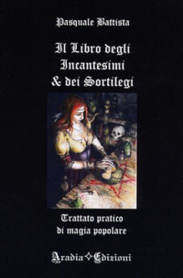 Il libro degli incantesimi e dei sortilegi - Pasquale Battista | Ericsfund.org