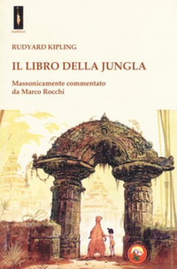 Il libro della jungla. Massonicamente commentato da Marco Rocchi - Joseph Rudyard Kipling | Rochesterscifianimecon.com