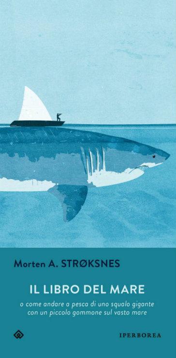 Il libro del mare o come andare a pesca di uno squalo gigante con un piccolo gommone sul vasto mare - Morten A. Stroksnes |