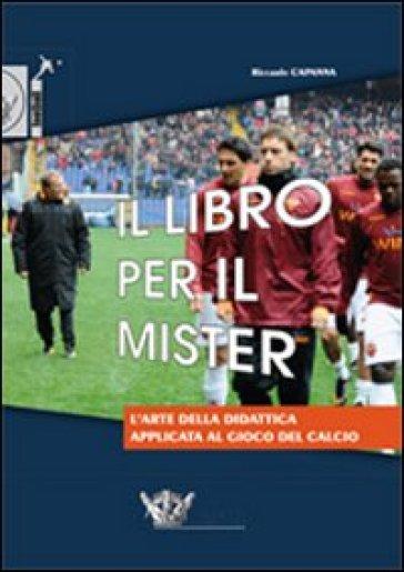 Il libro per il mister. L'arte della didattica applicata al gioco del calcio - Riccardo Capanna |
