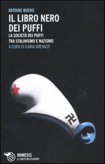 Il libro nero dei Puffi. La società dei Puffi tra stalinismo e nazismo - Antoine Buéno |