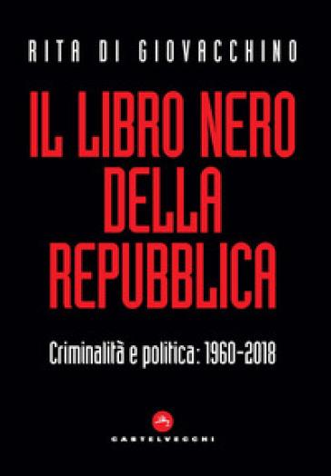 Il libro nero della Repubblica. Criminalità e politica: 1960-2018 - Rita Di Giovacchino   Rochesterscifianimecon.com