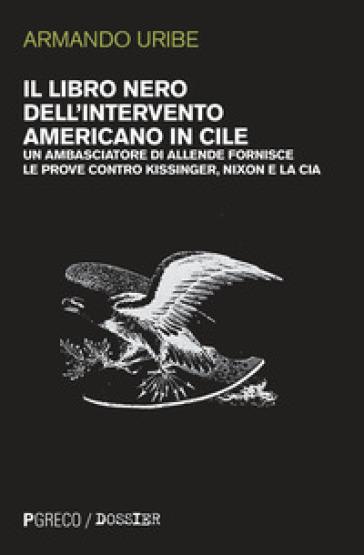 Il libro nero dell'intervento americano in Cile. Un ambasciatore di Allende fornisce le prove contro Kissinger, Nixon e la CIA - Armando Uribe |