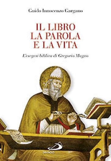 Il libro, la parola e la vita. L'esegesi biblica di Gregorio Magno - Guido Innocenzo Gargano |