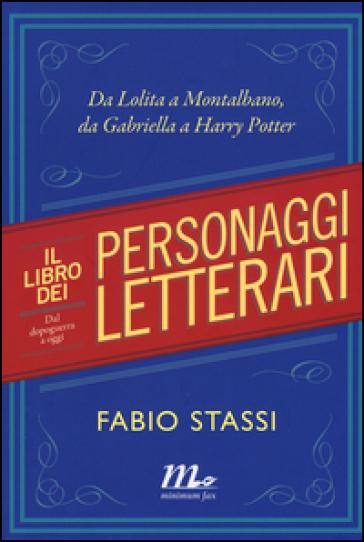 Il libro dei personaggi letterari. Da Lolita a Montalbano, da Gabriella Harry Potter - Fabio Stassi  