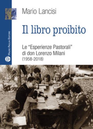 Il libro proibito. Le «Esperienze pastorali» di don Lorenzo Milani (1958-2018) - Mario Lancisi |