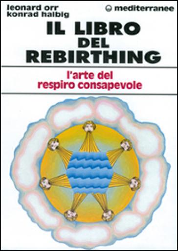 Il libro del rebirthing. L'arte del respiro consapevole - Leonard Orr | Rochesterscifianimecon.com