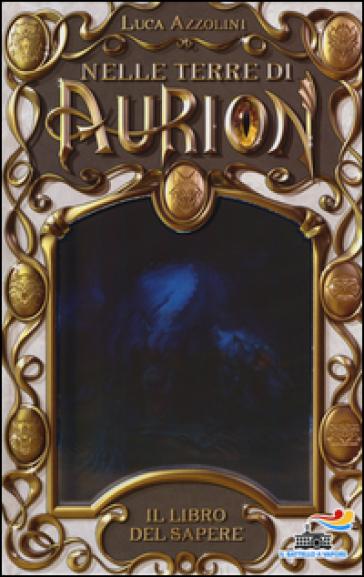 Il libro del sapere. Nelle terre di Aurion. 1. - Luca Azzolini |