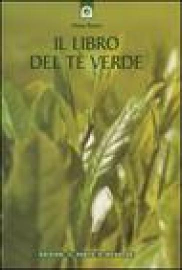 Il libro del tè verde. Informazioni, ricette, storia, tradizioni, segreti e poesia su una pianta meravigliosa - Diana Rosen  