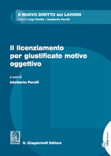 Il licenziamento per giustificato motivo oggettivo. Con Contenuto digitale per download e accesso on line - A. Perulli |