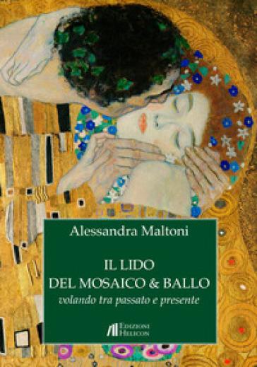 Il lido del mosaico & ballo. Volando tra passato e presente - Alessandra Maltoni |