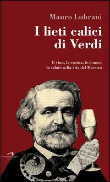 I lieti calici di Verdi. Il vino, la cucina, le donne, la salute nella vita del maestro - Mauro Lubrani |