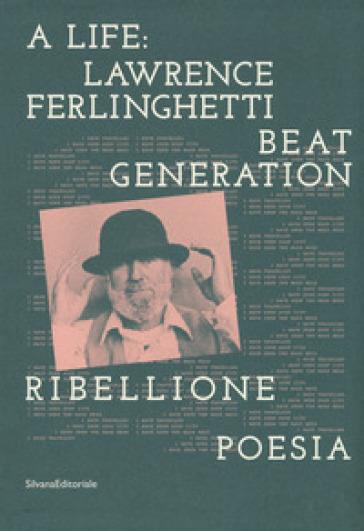 A life: Lawrence Ferlinghetti. Beat generation, ribellione, poesia. Catalogo della mostra (Brescia, 7 ottobre 2017-14 gennaio 2018) - L. M. Di Corato pdf epub