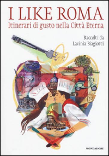 I like Roma. Itinerari di gusto nella città eterna - Lavinia Biagiotti |