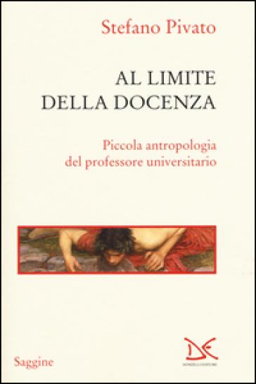 Al limite della docenza. Piccola antropologia del professore universitario - Stefano Pivato |