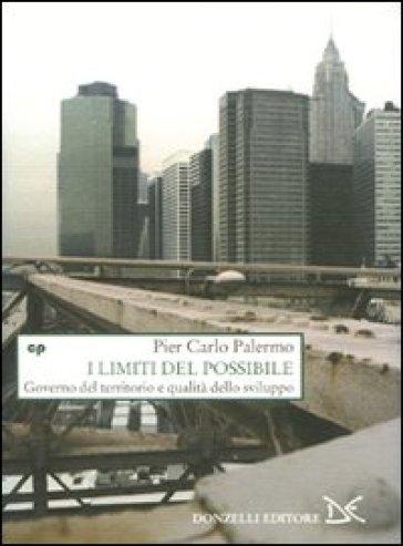I limiti del possibile. Governo del territorio e qualità dello sviluppo - Pier Carlo Palermo   Rochesterscifianimecon.com