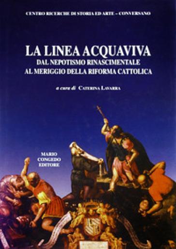 La linea Acquaviva dal nepotismo rinascimentale al meriggio della Riforma cattolica - C. Lavarra  