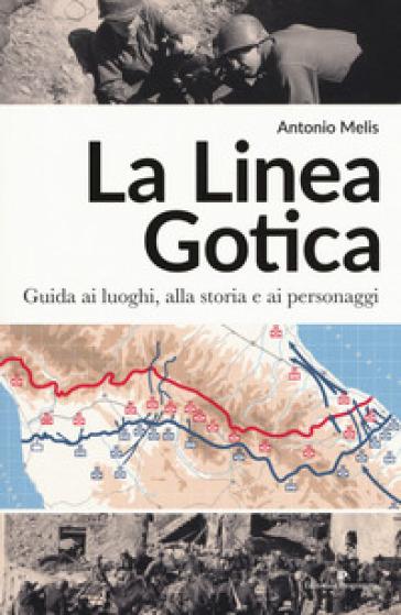 La linea gotica. Guida ai luoghi, alla storia e ai personaggi - Antonio Melis   Thecosgala.com