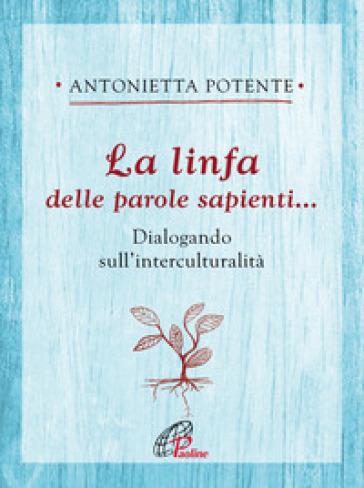 La linfa delle parole sapienti... Dialogando sull'interculturalità - Antonietta Potente  
