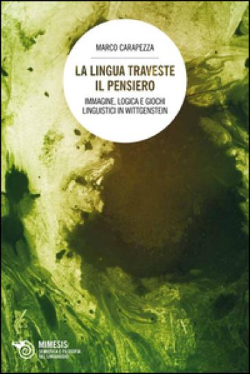 La lingua traveste il pensiero. Immagine, logica e giochi linguistici in Wittgenstein - Marco Carapezza   Rochesterscifianimecon.com