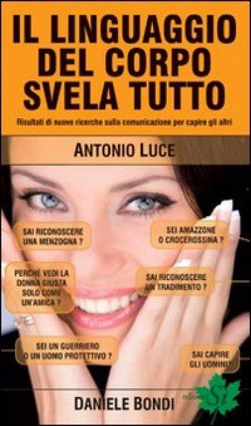 Il linguaggio del corpo svela tutto. Risultati di nuove ricerche sulla comunicazione per capire gli altri - Antonio Luce |
