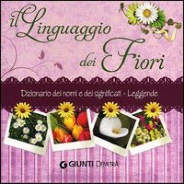 Il linguaggio dei fiori. Dizionario dei nomi e dei significati. Leggende - Veronica Pellegrini | Rochesterscifianimecon.com