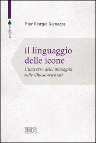 Il linguaggio delle icone. L'universo delle immagini nelle Chiese orientali - Pier Giorgio Gianazza | Rochesterscifianimecon.com