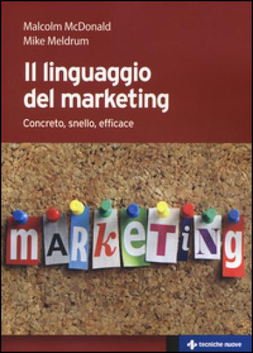 Il linguaggio del marketing. Concreto, snello, efficace - Malcolm H. McDonald |