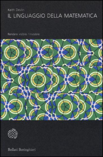 Il linguaggio della matematica. Rendere visibile l'invisibile - Keith Devlin | Thecosgala.com