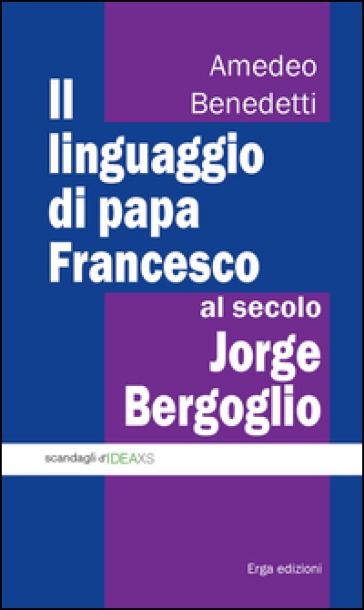 Il linguaggio di papa Francesco, al secolo Jorge Bergoglio - Amedeo Benedetti |