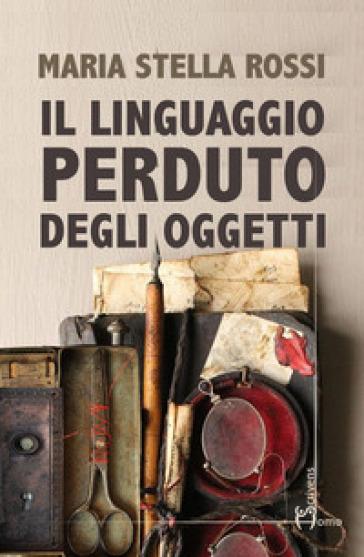 Il linguaggio perduto degli oggetti - Maria Stella Rossi | Jonathanterrington.com