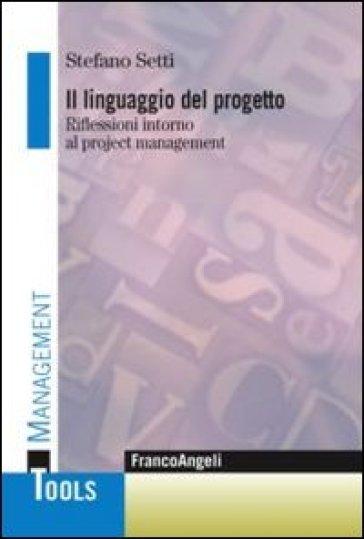 Il linguaggio del progetto. Riflessioni intorno al project management - Stefano Setti |