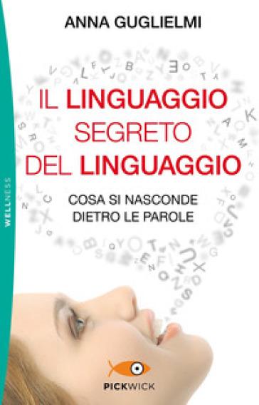 Il linguaggio segreto del linguaggio. Cosa si nasconde dietro le parole - Anna Guglielmi |