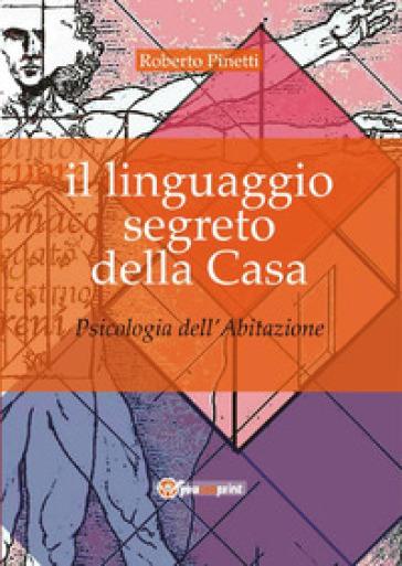 Il linguaggio segreto della casa. Psicologia dell'abitazione - Roberto Pinetti   Rochesterscifianimecon.com
