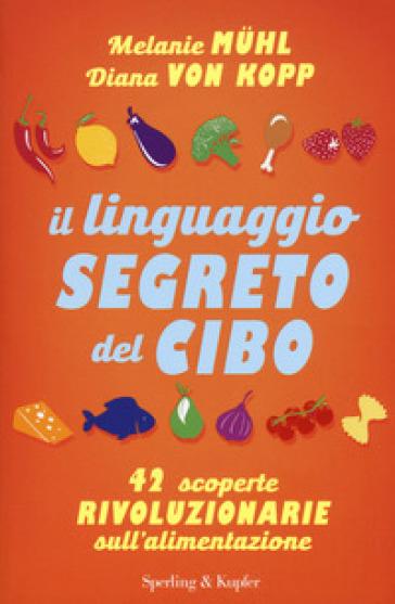 Il linguaggio segreto del cibo. 42 scoperte rivoluzionarie sull'alimentazione - Melanie Muhl | Thecosgala.com