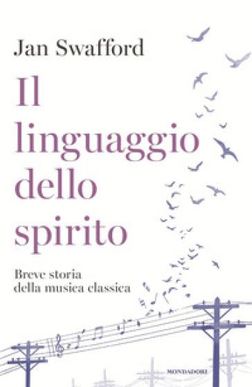Il linguaggio dello spirito. Breve storia della musica classica - Jan Swafford | Ericsfund.org