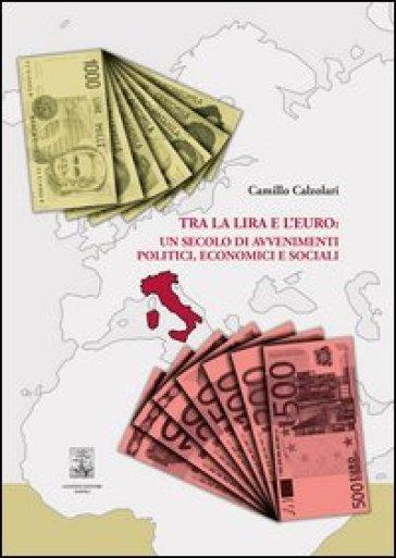 Tra la lira e l'euro: un secolo di avvenimenti politici, economici e sociali - Camillo Calzolari |