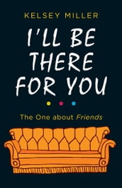 I ll Be There For You: The ultimate book for Friends fans everywhere