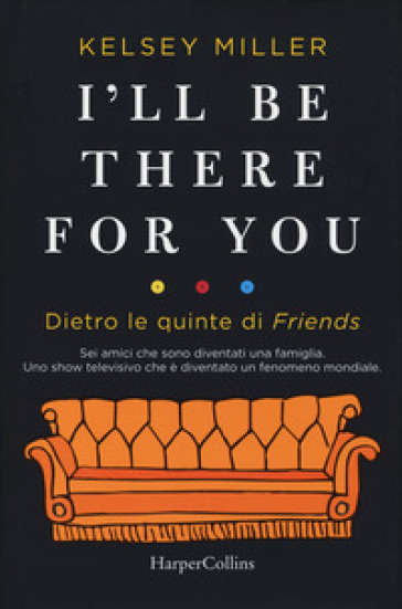I'll be there for you. Dietro le quinte di «Friends» - Kelsey Miller |